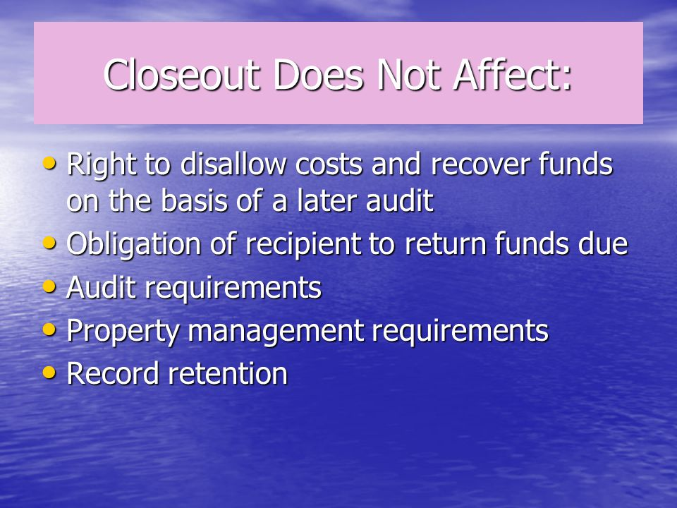 Closeout Does Not Affect: Right to disallow costs and recover funds on the basis of a later audit Right to disallow costs and recover funds on the basis of a later audit Obligation of recipient to return funds due Obligation of recipient to return funds due Audit requirements Audit requirements Property management requirements Property management requirements Record retention Record retention