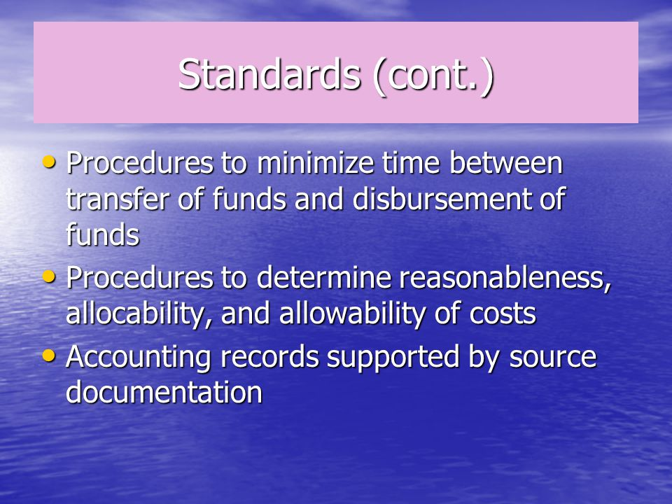 Standards (cont.) Procedures to minimize time between transfer of funds and disbursement of funds Procedures to minimize time between transfer of funds and disbursement of funds Procedures to determine reasonableness, allocability, and allowability of costs Procedures to determine reasonableness, allocability, and allowability of costs Accounting records supported by source documentation Accounting records supported by source documentation