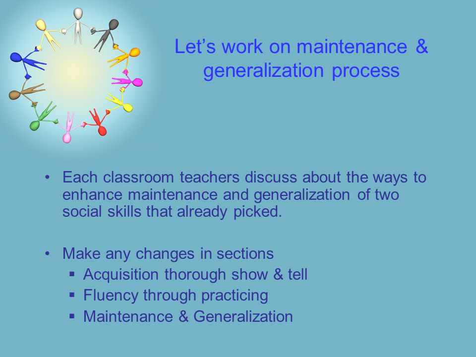 Let's work on maintenance & generalization process Each classroom teachers discuss about the ways to enhance maintenance and generalization of two social skills that already picked.