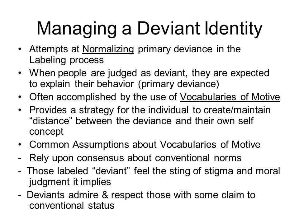 Managing a Deviant Identity Attempts at Normalizing primary deviance in the Labeling process When people are judged as deviant, they are expected to explain their behavior (primary deviance) Often accomplished by the use of Vocabularies of Motive Provides a strategy for the individual to create/maintain distance between the deviance and their own self concept Common Assumptions about Vocabularies of Motive -Rely upon consensus about conventional norms - Those labeled deviant feel the sting of stigma and moral judgment it implies - Deviants admire & respect those with some claim to conventional status