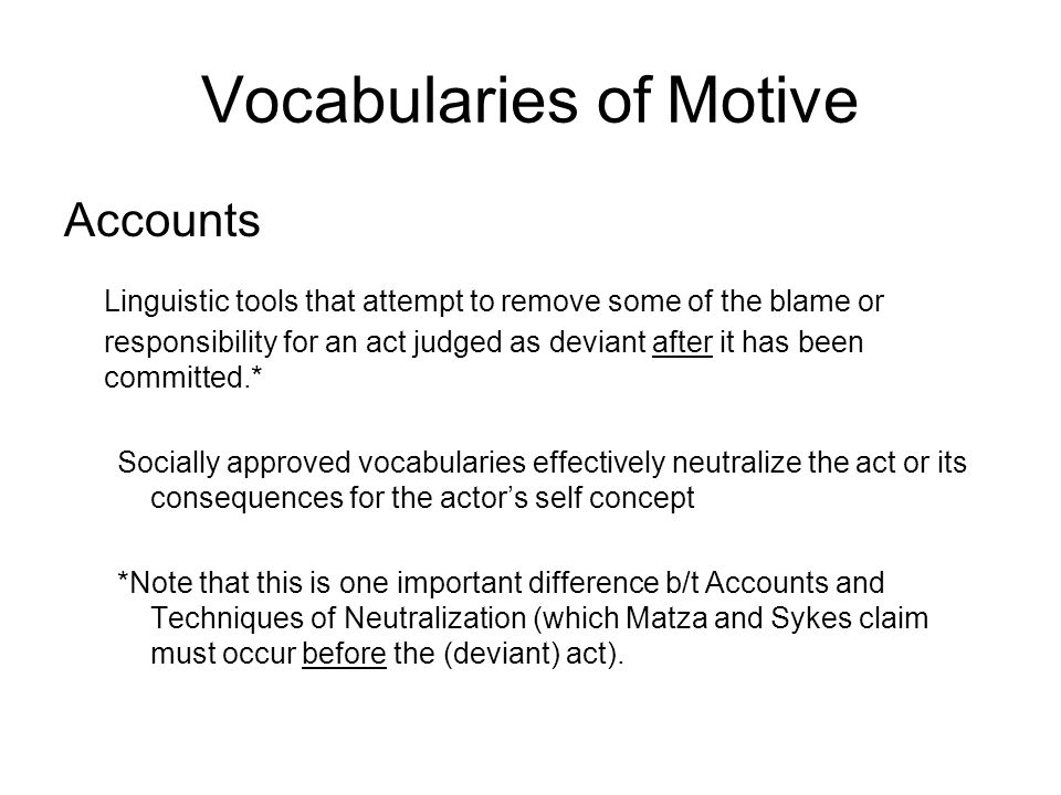 Vocabularies of Motive Accounts Linguistic tools that attempt to remove some of the blame or responsibility for an act judged as deviant after it has been committed.* Socially approved vocabularies effectively neutralize the act or its consequences for the actor's self concept *Note that this is one important difference b/t Accounts and Techniques of Neutralization (which Matza and Sykes claim must occur before the (deviant) act).