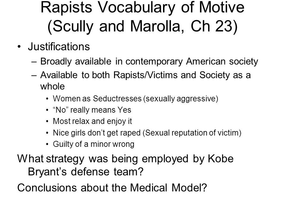 Rapists Vocabulary of Motive (Scully and Marolla, Ch 23) Justifications –Broadly available in contemporary American society –Available to both Rapists/Victims and Society as a whole Women as Seductresses (sexually aggressive) No really means Yes Most relax and enjoy it Nice girls don't get raped (Sexual reputation of victim) Guilty of a minor wrong What strategy was being employed by Kobe Bryant's defense team.