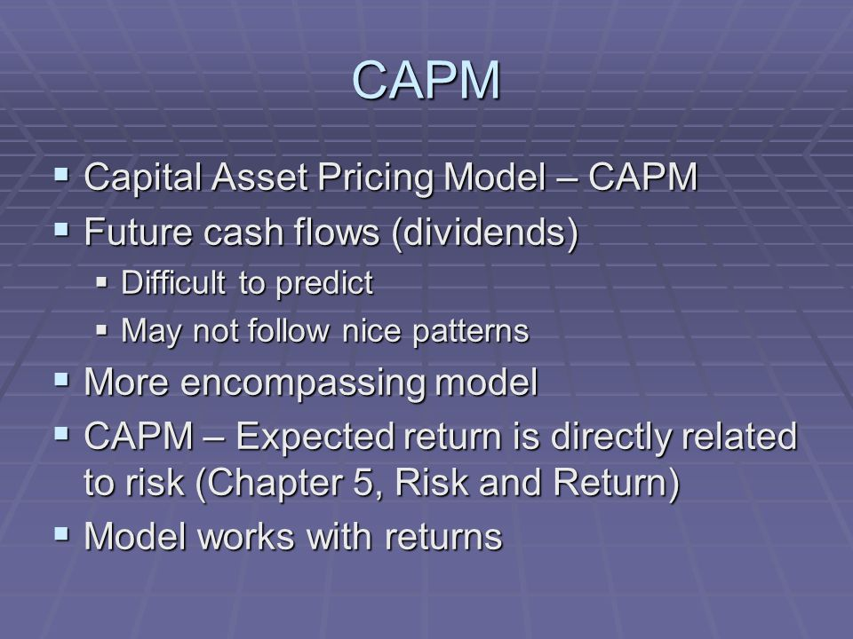 CAPM  Capital Asset Pricing Model – CAPM  Future cash flows (dividends)  Difficult to predict  May not follow nice patterns  More encompassing model  CAPM – Expected return is directly related to risk (Chapter 5, Risk and Return)  Model works with returns