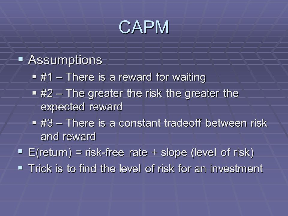 CAPM  Assumptions  #1 – There is a reward for waiting  #2 – The greater the risk the greater the expected reward  #3 – There is a constant tradeoff between risk and reward  E(return) = risk-free rate + slope (level of risk)  Trick is to find the level of risk for an investment