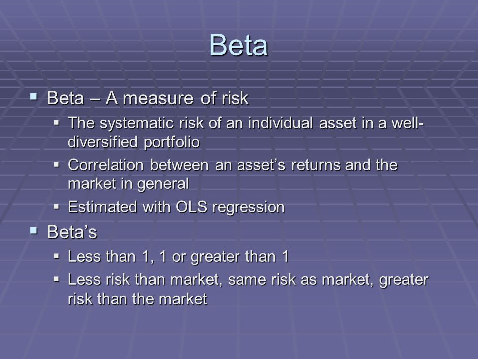 Beta  Beta – A measure of risk  The systematic risk of an individual asset in a well- diversified portfolio  Correlation between an asset's returns and the market in general  Estimated with OLS regression  Beta's  Less than 1, 1 or greater than 1  Less risk than market, same risk as market, greater risk than the market