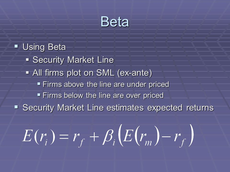 Beta  Using Beta  Security Market Line  All firms plot on SML (ex-ante)  Firms above the line are under priced  Firms below the line are over priced  Security Market Line estimates expected returns