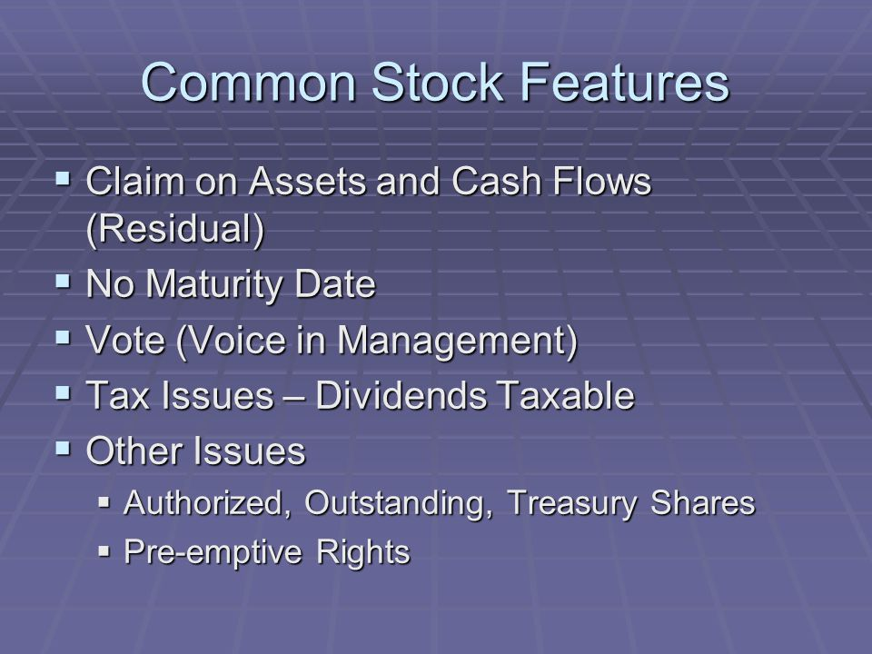 Common Stock Features  Claim on Assets and Cash Flows (Residual)  No Maturity Date  Vote (Voice in Management)  Tax Issues – Dividends Taxable  Other Issues  Authorized, Outstanding, Treasury Shares  Pre-emptive Rights