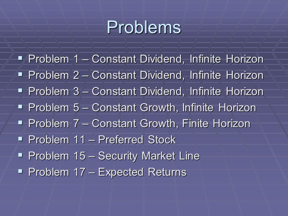 Problems  Problem 1 – Constant Dividend, Infinite Horizon  Problem 2 – Constant Dividend, Infinite Horizon  Problem 3 – Constant Dividend, Infinite Horizon  Problem 5 – Constant Growth, Infinite Horizon  Problem 7 – Constant Growth, Finite Horizon  Problem 11 – Preferred Stock  Problem 15 – Security Market Line  Problem 17 – Expected Returns