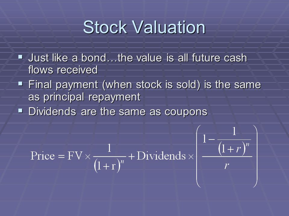 Stock Valuation  Just like a bond…the value is all future cash flows received  Final payment (when stock is sold) is the same as principal repayment  Dividends are the same as coupons
