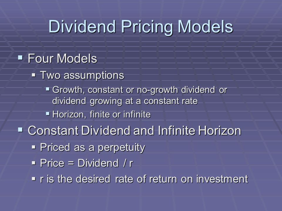 Dividend Pricing Models  Four Models  Two assumptions  Growth, constant or no-growth dividend or dividend growing at a constant rate  Horizon, finite or infinite  Constant Dividend and Infinite Horizon  Priced as a perpetuity  Price = Dividend / r  r is the desired rate of return on investment