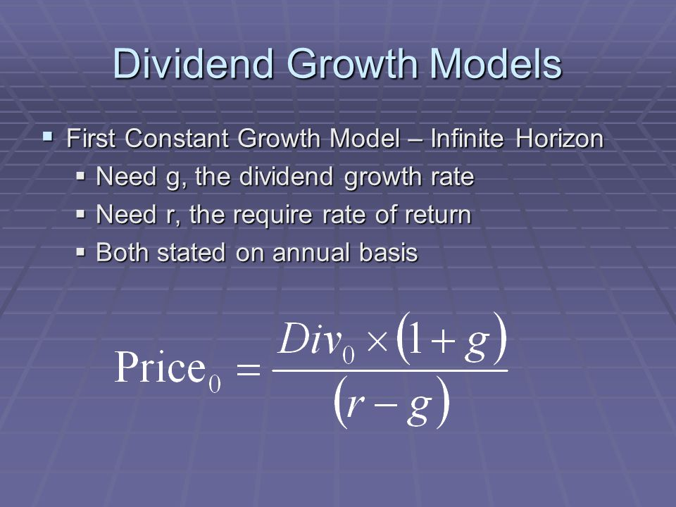 Dividend Growth Models  First Constant Growth Model – Infinite Horizon  Need g, the dividend growth rate  Need r, the require rate of return  Both stated on annual basis