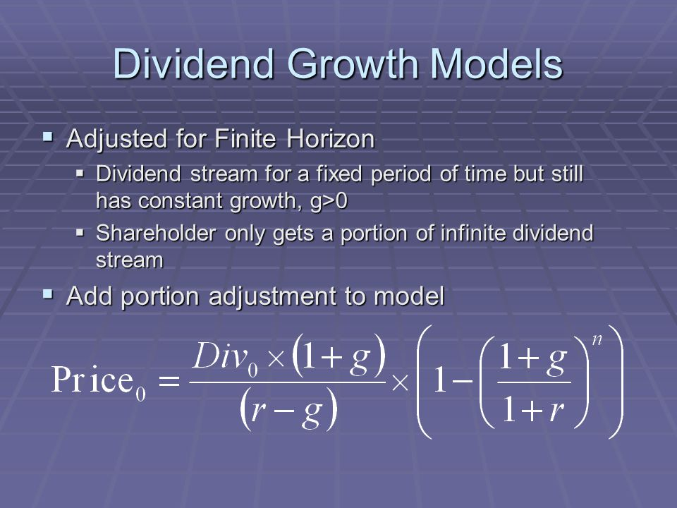 Dividend Growth Models  Adjusted for Finite Horizon  Dividend stream for a fixed period of time but still has constant growth, g>0  Shareholder only gets a portion of infinite dividend stream  Add portion adjustment to model