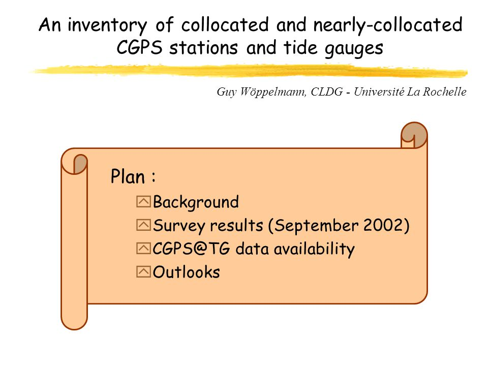 An inventory of collocated and nearly-collocated CGPS stations and tide gauges Plan : yBackground ySurvey results (September 2002) data availability yOutlooks Guy Wöppelmann, CLDG - Université La Rochelle