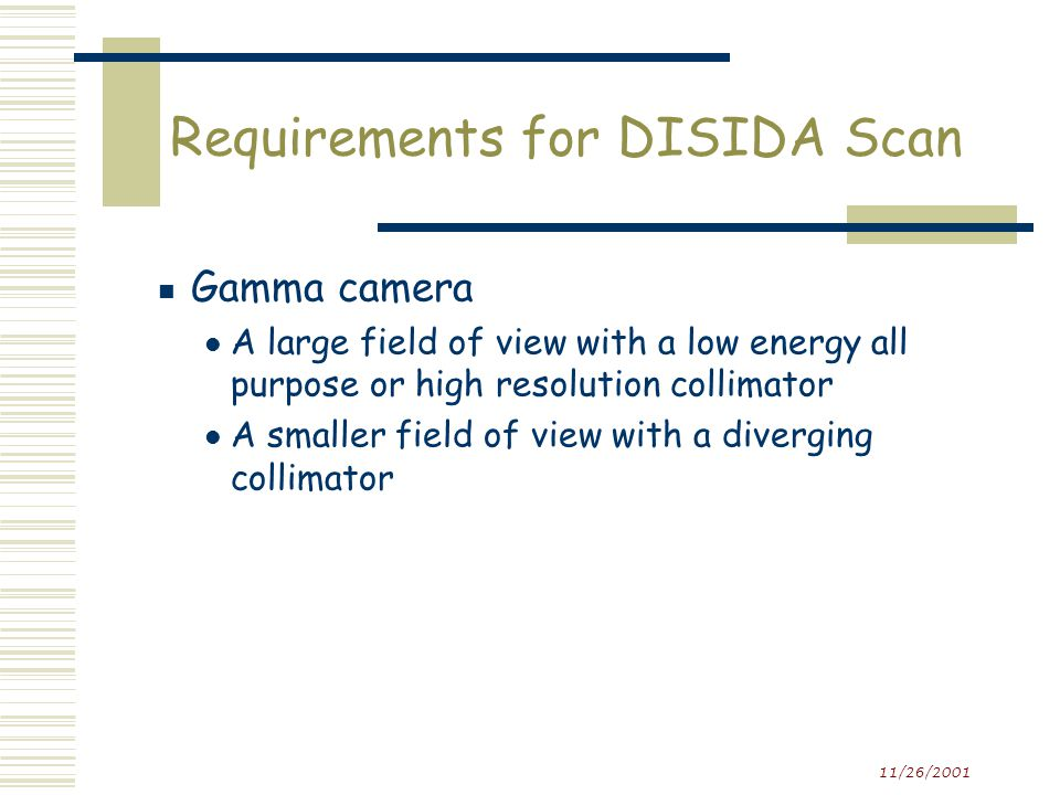 11/26/2001 Requirements for DISIDA Scan Additional information  History of previous surgeries, especially biliary and gastrointestinal  Time of most recent meal  Current medications esp.