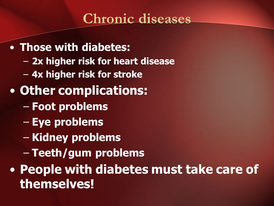 Chronic diseases Those with diabetes: –2x higher risk for heart disease –4x higher risk for stroke Other complications: –Foot problems –Eye problems –Kidney problems –Teeth/gum problems People with diabetes must take care of themselves!