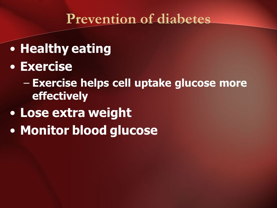 Prevention of diabetes Healthy eating Exercise –Exercise helps cell uptake glucose more effectively Lose extra weight Monitor blood glucose