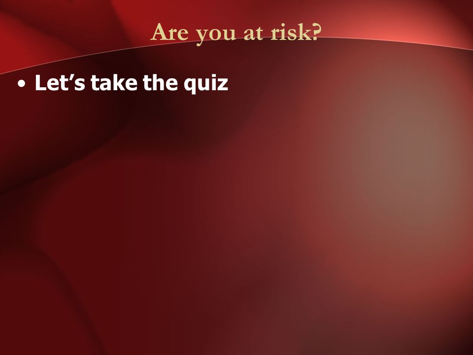 Are you at risk Let's take the quiz