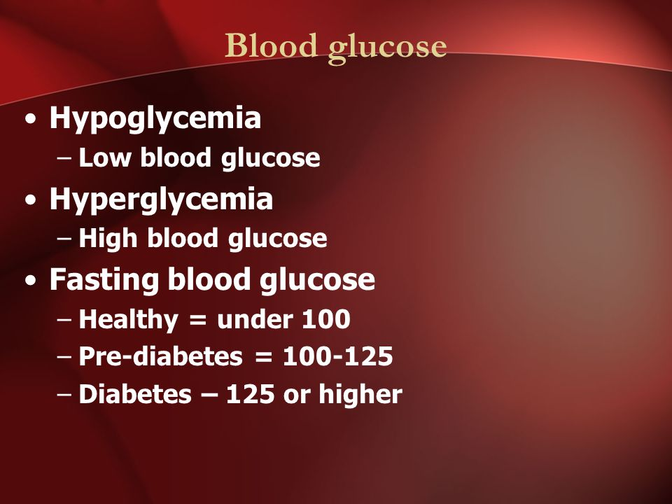 Blood glucose Hypoglycemia –Low blood glucose Hyperglycemia –High blood glucose Fasting blood glucose –Healthy = under 100 –Pre-diabetes = –Diabetes – 125 or higher