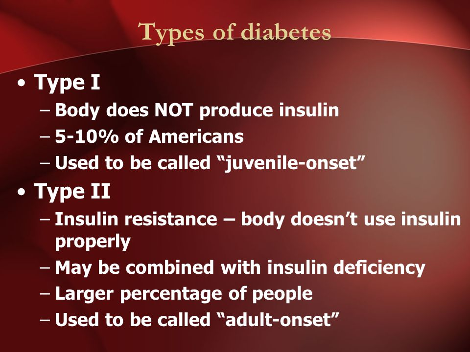 Types of diabetes Type I –Body does NOT produce insulin –5-10% of Americans –Used to be called juvenile-onset Type II –Insulin resistance – body doesn't use insulin properly –May be combined with insulin deficiency –Larger percentage of people –Used to be called adult-onset