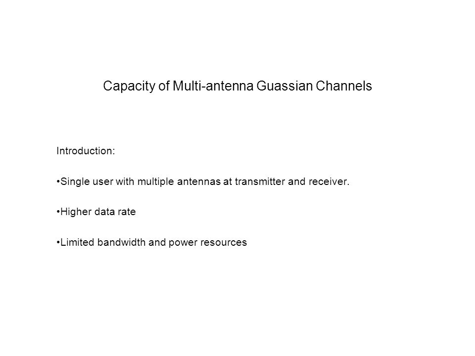 Capacity of Multi-antenna Guassian Channels Introduction: Single user with multiple antennas at transmitter and receiver.