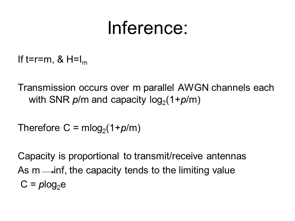 Inference: If t=r=m, & H=I m pp Transmission occurs over m parallel AWGN channels each with SNR p/m and capacity log 2 (1+p/m) p Therefore C = mlog 2 (1+p/m) Capacity is proportional to transmit/receive antennas As m inf, the capacity tends to the limiting value p C = plog 2 e