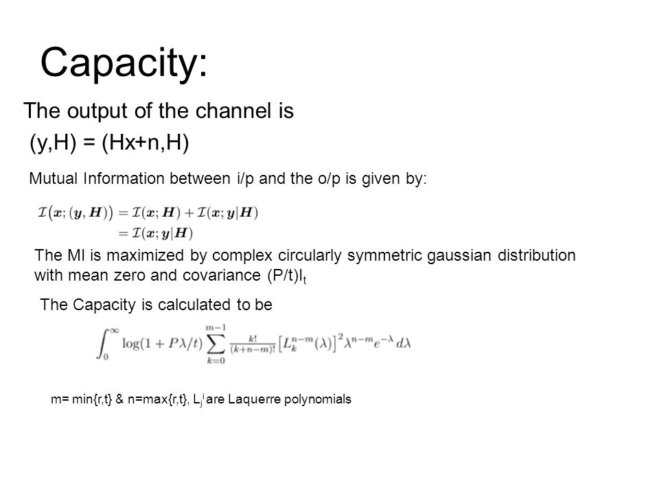 Capacity: The output of the channel is (y,H) = (Hx+n,H) Mutual Information between i/p and the o/p is given by: The MI is maximized by complex circularly symmetric gaussian distribution with mean zero and covariance (P/t)I t The Capacity is calculated to be m= min{r,t} & n=max{r,t}, L j i are Laquerre polynomials