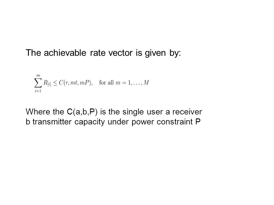The achievable rate vector is given by: Where the C(a,b,P) is the single user a receiver b transmitter capacity under power constraint P