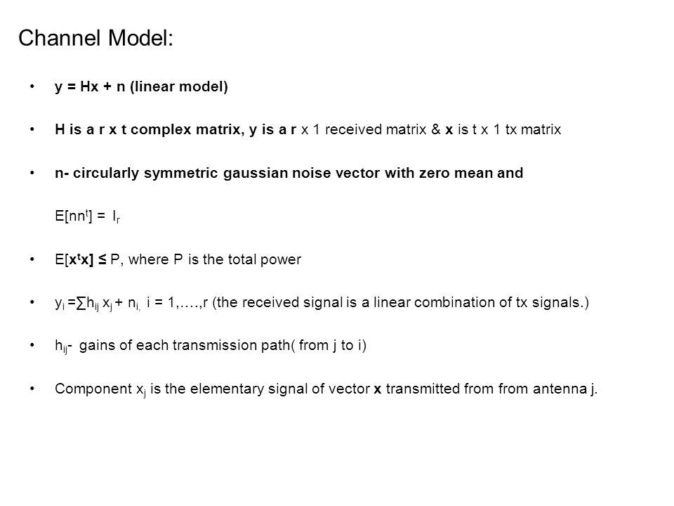 Channel Model: y = Hx + n (linear model) H is a r x t complex matrix, y is a r x 1 received matrix & x is t x 1 tx matrix n- circularly symmetric gaussian noise vector with zero mean and E[nn t ] = I r E[x t x] ≤ P, where P is the total power y i =∑h ij x j + n i, i = 1,….,r (the received signal is a linear combination of tx signals.) h ij - gains of each transmission path( from j to i) Component x j is the elementary signal of vector x transmitted from from antenna j.