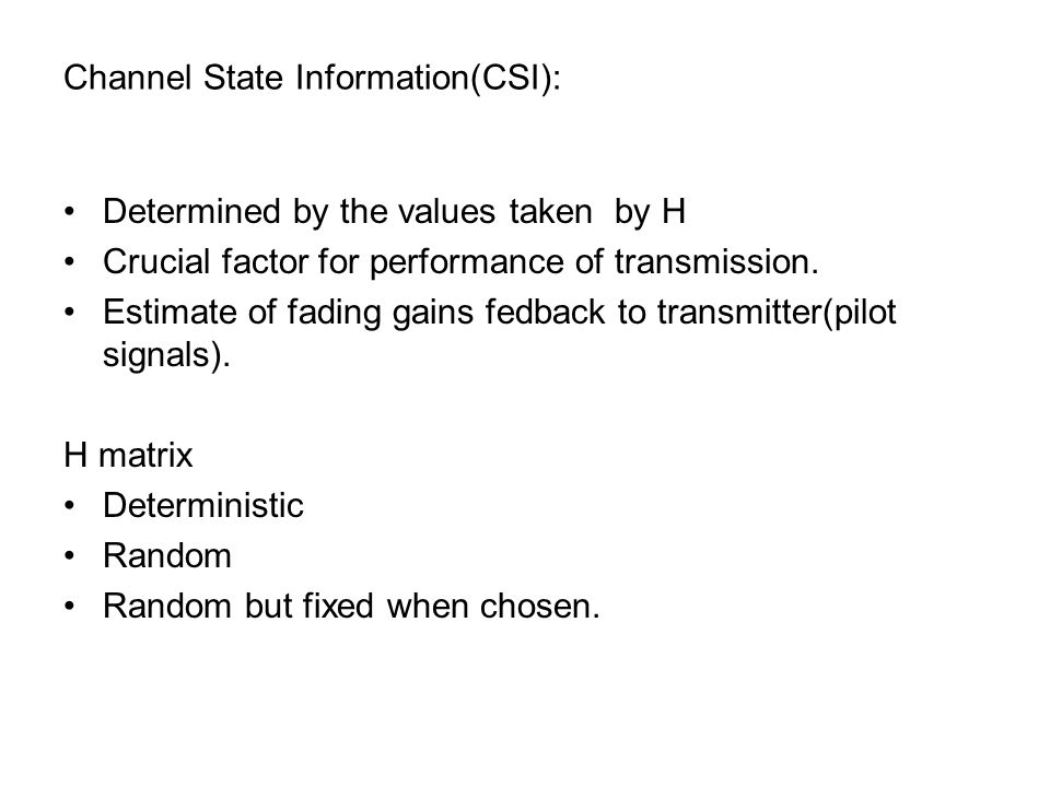 Channel State Information(CSI): Determined by the values taken by H Crucial factor for performance of transmission.