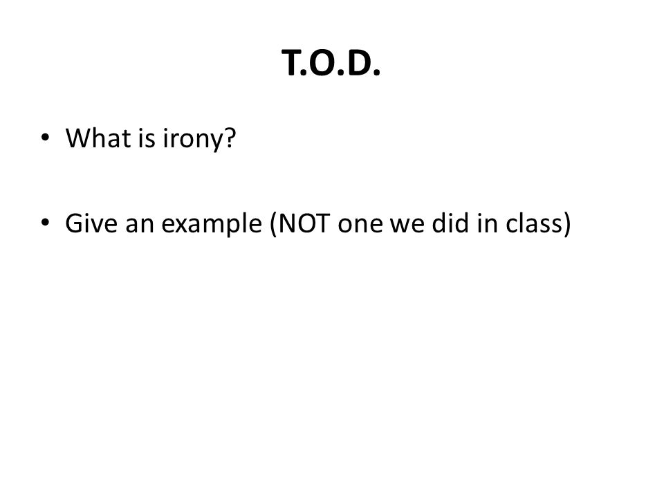 T.O.D. What is irony Give an example (NOT one we did in class)