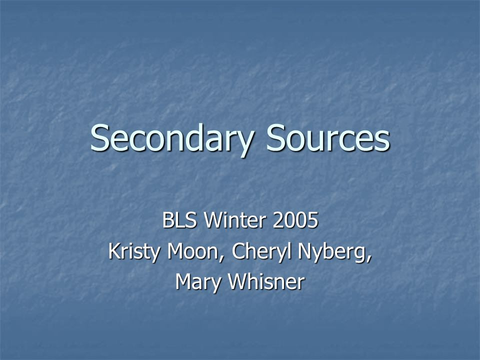Secondary Sources Bls Winter 2005 Kristy Moon Cheryl Nyberg Mary