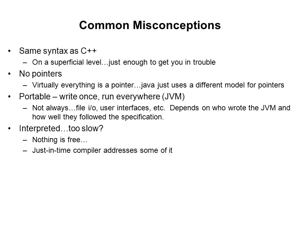 Common Misconceptions Same syntax as C++ –On a superficial level…just enough to get you in trouble No pointers –Virtually everything is a pointer…java just uses a different model for pointers Portable – write once, run everywhere (JVM) –Not always…file i/o, user interfaces, etc.