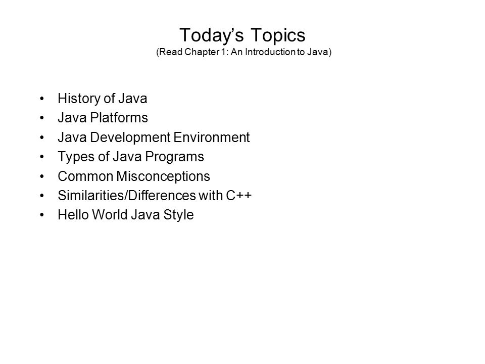 Today's Topics (Read Chapter 1: An Introduction to Java) History of Java Java Platforms Java Development Environment Types of Java Programs Common Misconceptions Similarities/Differences with C++ Hello World Java Style