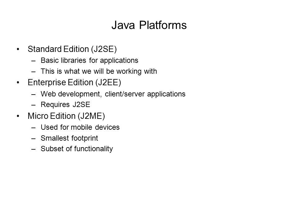 Java Platforms Standard Edition (J2SE) –Basic libraries for applications –This is what we will be working with Enterprise Edition (J2EE) –Web development, client/server applications –Requires J2SE Micro Edition (J2ME) –Used for mobile devices –Smallest footprint –Subset of functionality