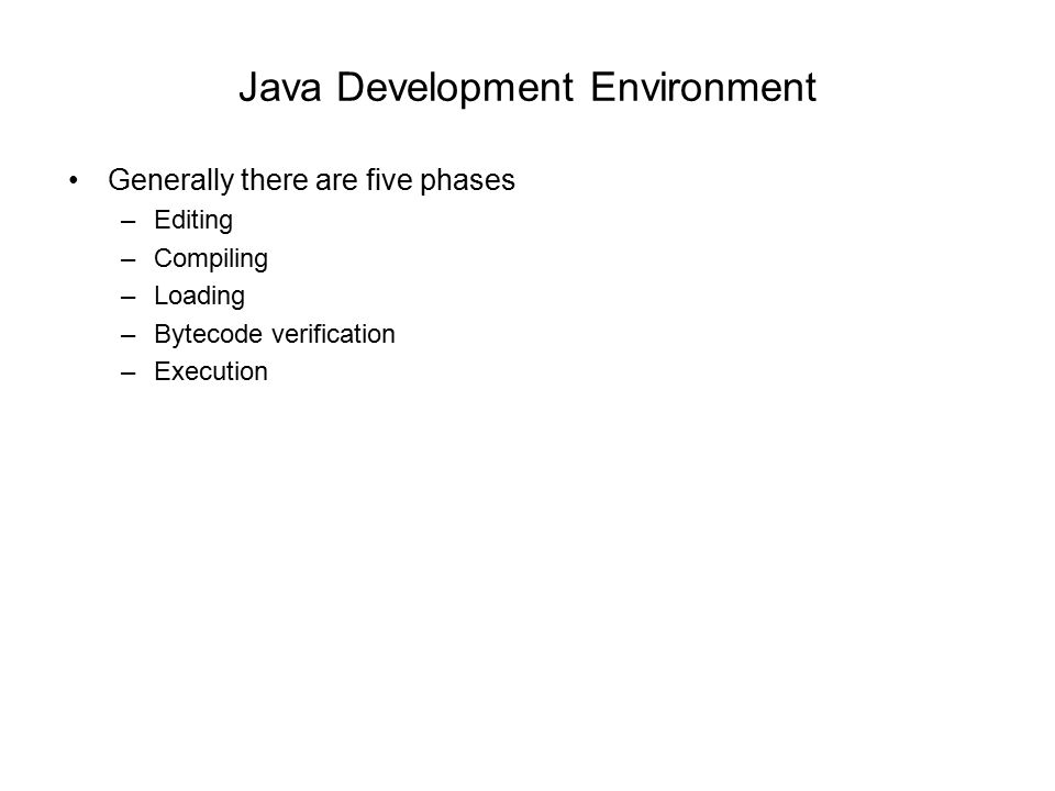Java Development Environment Generally there are five phases –Editing –Compiling –Loading –Bytecode verification –Execution