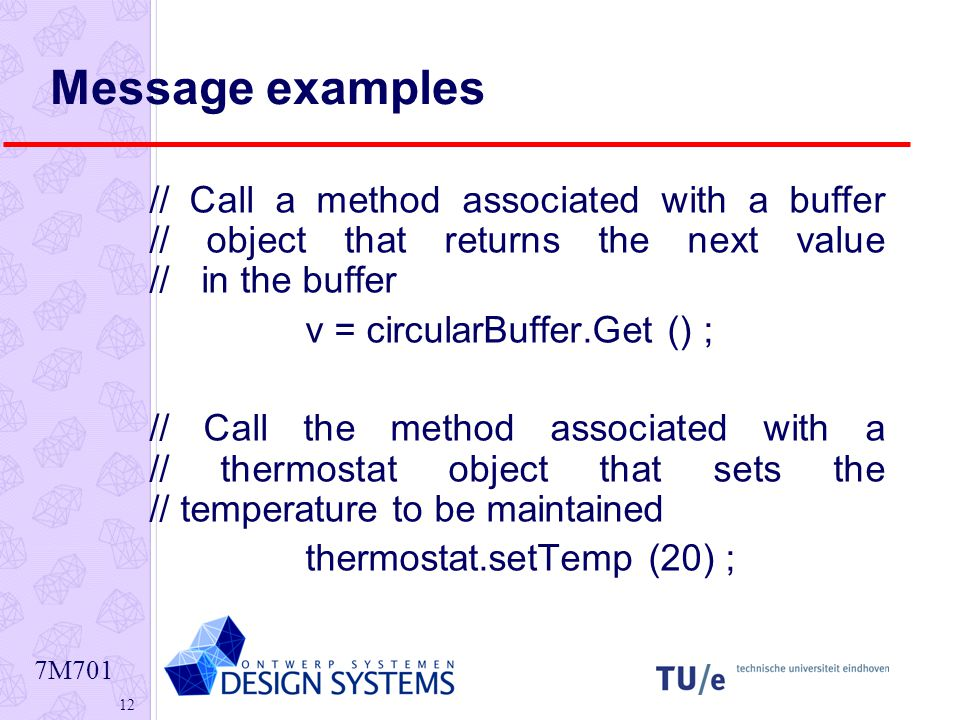 7M Message examples // Call a method associated with a buffer // object that returns the next value // in the buffer v = circularBuffer.Get () ; // Call the method associated with a // thermostat object that sets the // temperature to be maintained thermostat.setTemp (20) ;