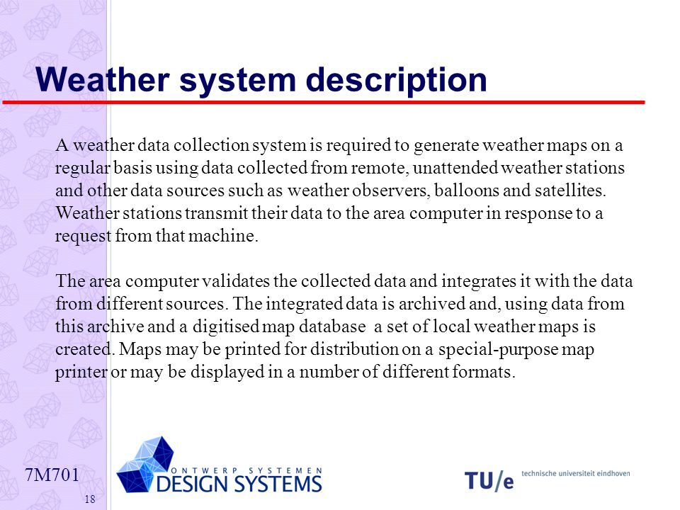7M Weather system description A weather data collection system is required to generate weather maps on a regular basis using data collected from remote, unattended weather stations and other data sources such as weather observers, balloons and satellites.
