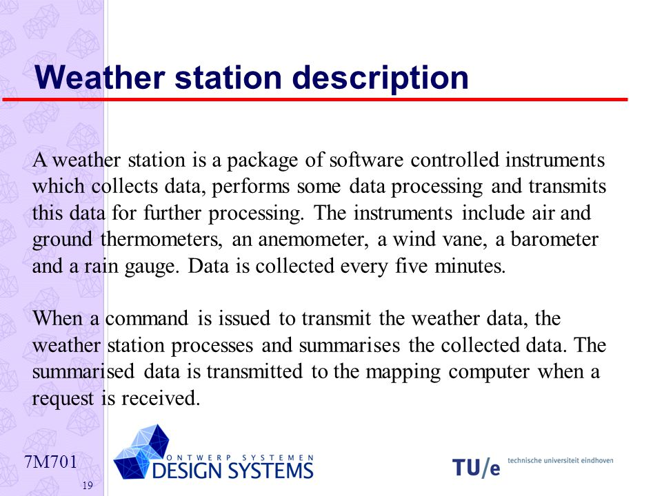 7M Weather station description A weather station is a package of software controlled instruments which collects data, performs some data processing and transmits this data for further processing.