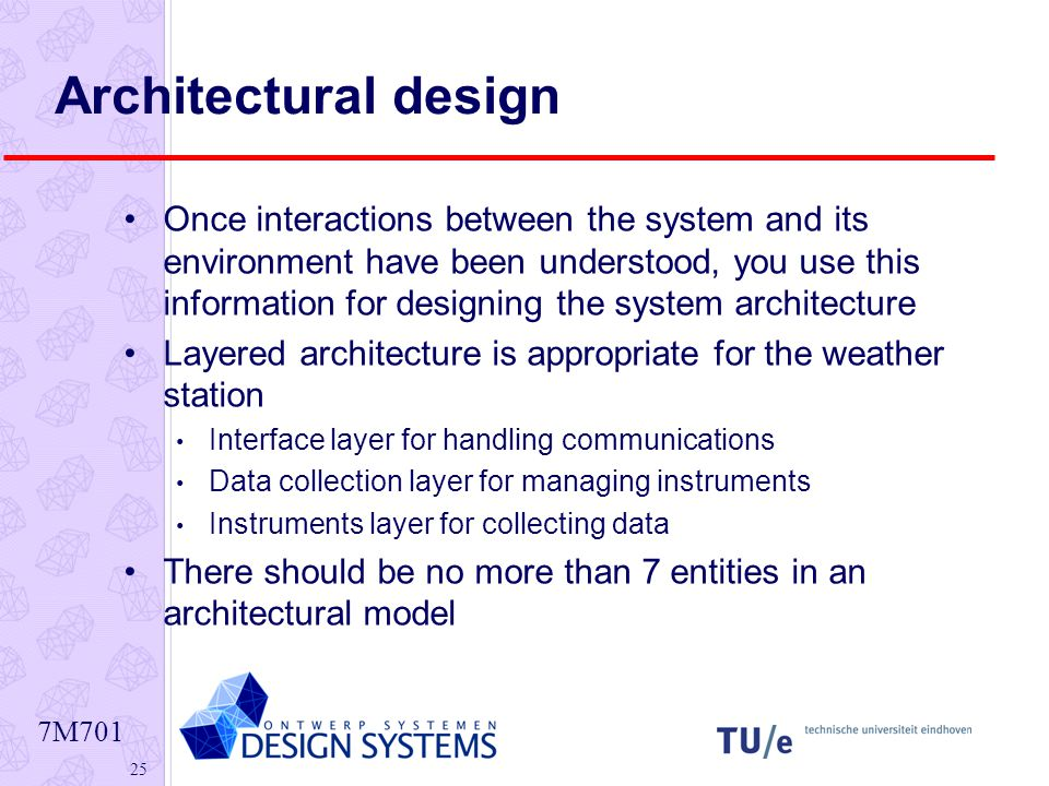 7M Architectural design Once interactions between the system and its environment have been understood, you use this information for designing the system architecture Layered architecture is appropriate for the weather station Interface layer for handling communications Data collection layer for managing instruments Instruments layer for collecting data There should be no more than 7 entities in an architectural model