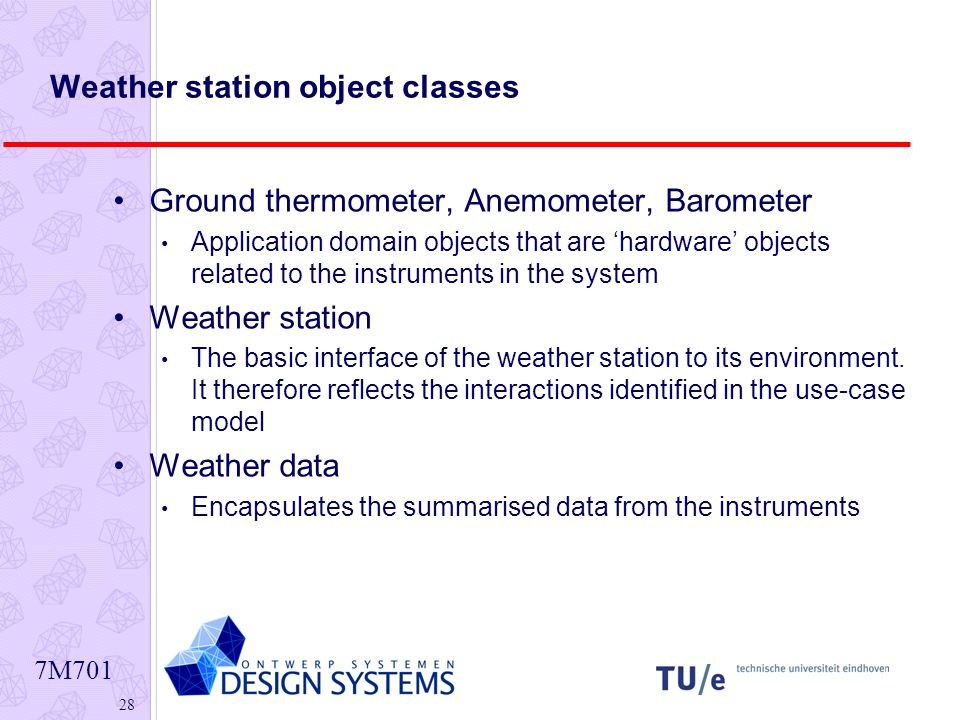 7M Weather station object classes Ground thermometer, Anemometer, Barometer Application domain objects that are 'hardware' objects related to the instruments in the system Weather station The basic interface of the weather station to its environment.
