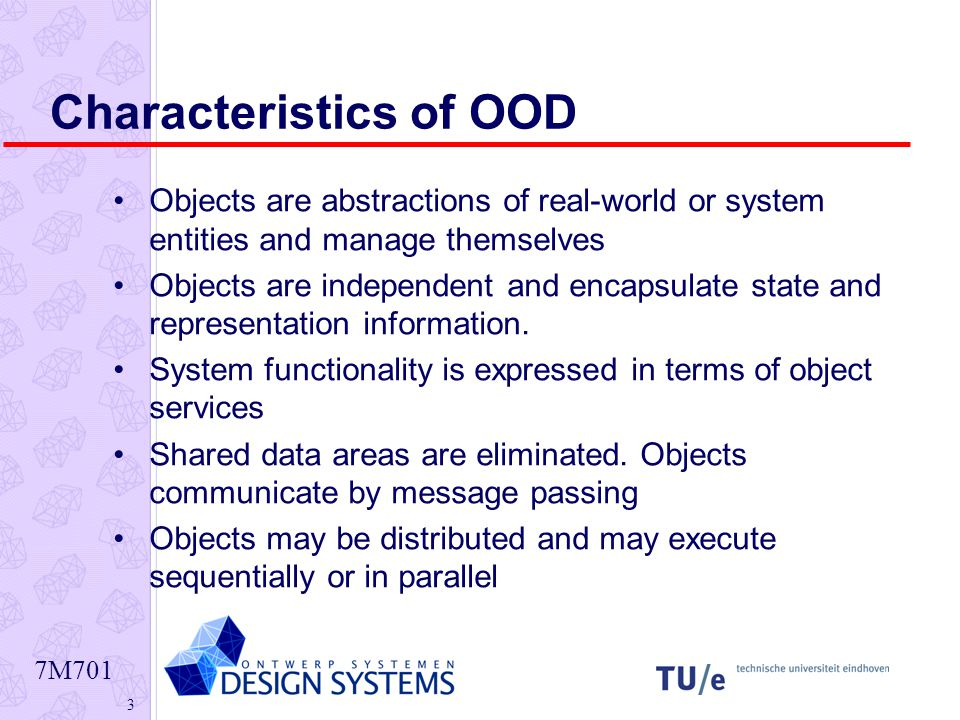 7M701 3 Characteristics of OOD Objects are abstractions of real-world or system entities and manage themselves Objects are independent and encapsulate state and representation information.