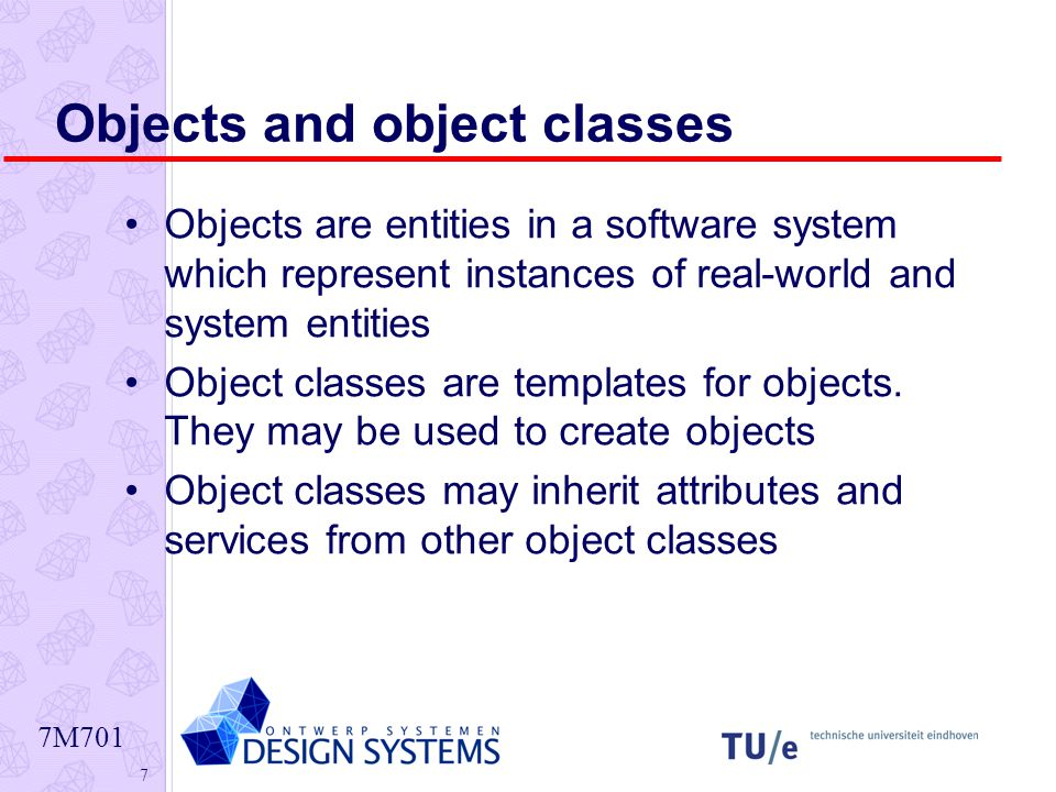 7M701 7 Objects and object classes Objects are entities in a software system which represent instances of real-world and system entities Object classes are templates for objects.
