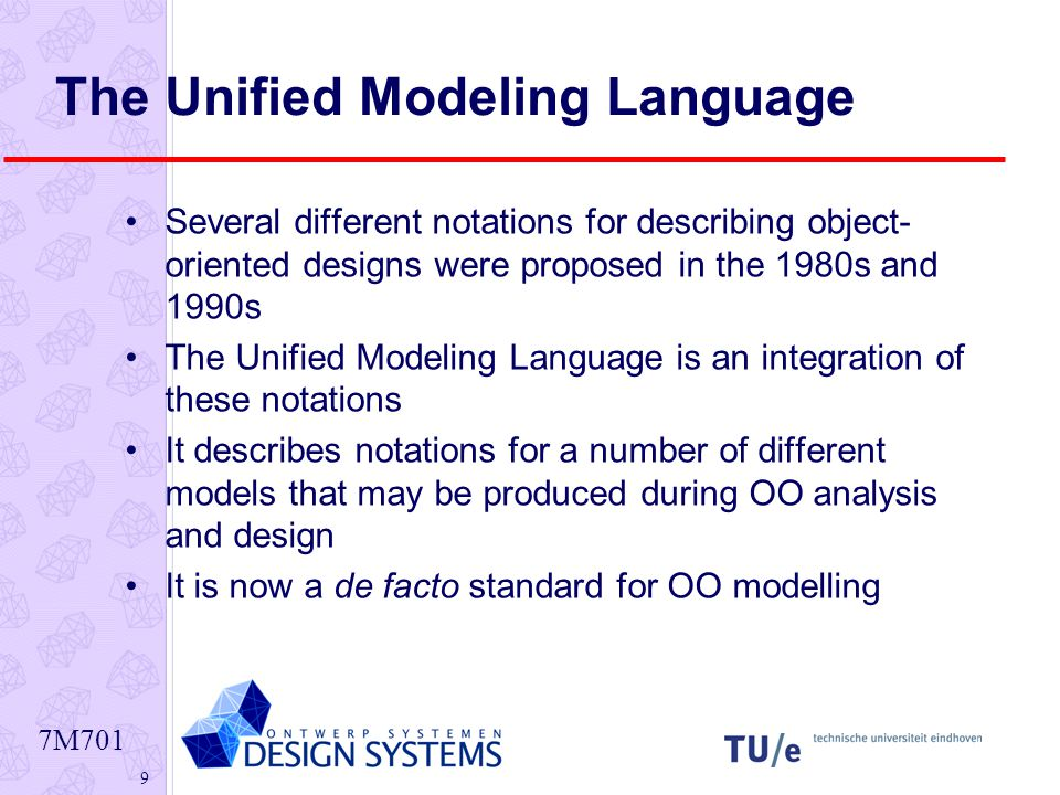 7M701 9 The Unified Modeling Language Several different notations for describing object- oriented designs were proposed in the 1980s and 1990s The Unified Modeling Language is an integration of these notations It describes notations for a number of different models that may be produced during OO analysis and design It is now a de facto standard for OO modelling
