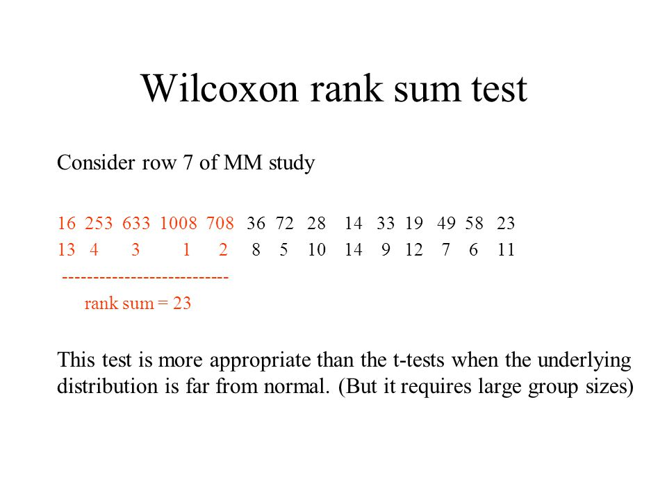 Wilcoxon rank sum test Consider row 7 of MM study rank sum = 23 This test is more appropriate than the t-tests when the underlying distribution is far from normal.