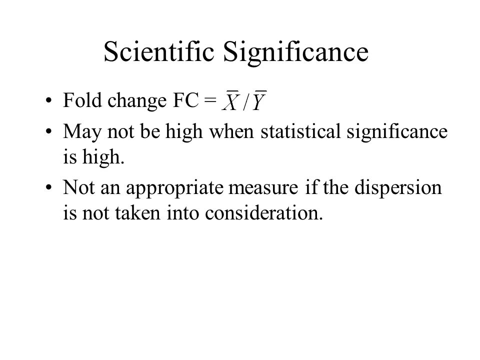 Scientific Significance Fold change FC = May not be high when statistical significance is high.