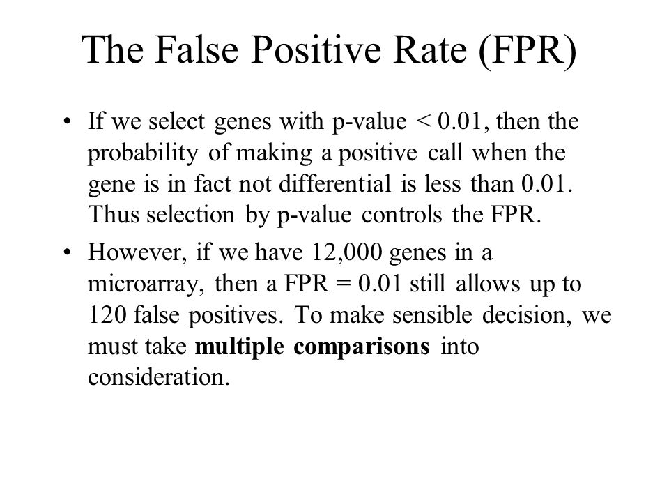 The False Positive Rate (FPR) If we select genes with p-value < 0.01, then the probability of making a positive call when the gene is in fact not differential is less than 0.01.