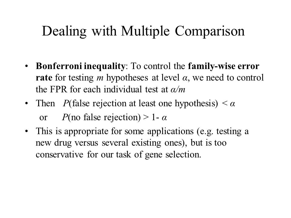 Dealing with Multiple Comparison Bonferroni inequality: To control the family-wise error rate for testing m hypotheses at level α, we need to control the FPR for each individual test at α/m Then P(false rejection at least one hypothesis) < α or P(no false rejection) > 1- α This is appropriate for some applications (e.g.