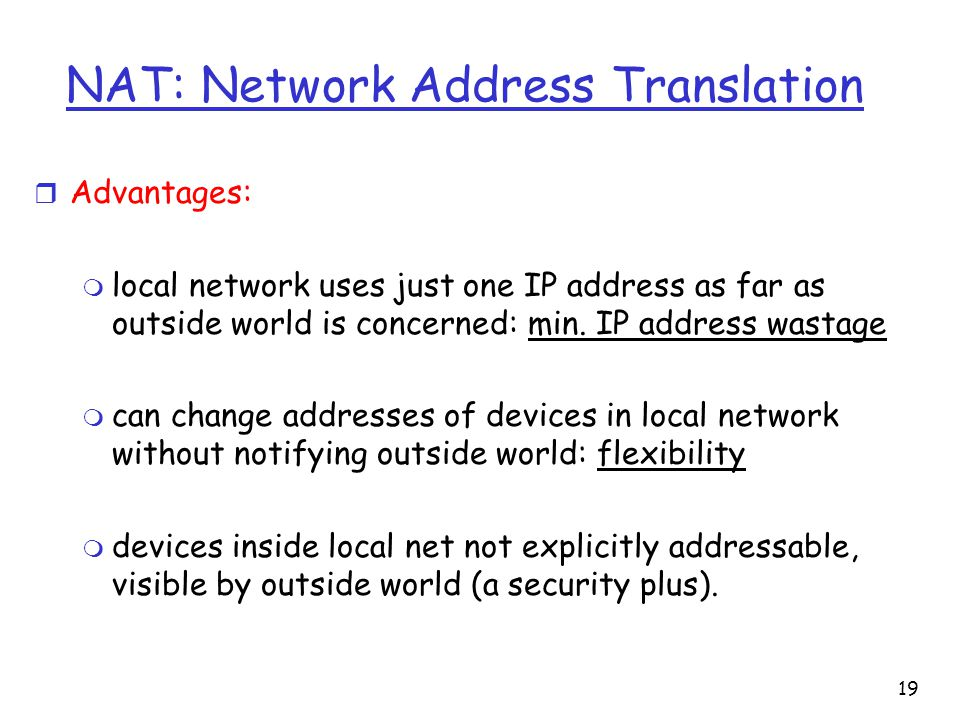 NAT: Network Address Translation r Advantages: m local network uses just one IP address as far as outside world is concerned: min.
