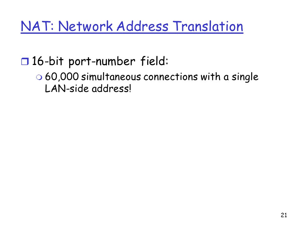 NAT: Network Address Translation r 16-bit port-number field: m 60,000 simultaneous connections with a single LAN-side address.