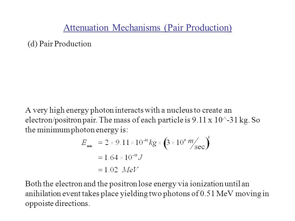Attenuation Mechanisms (Pair Production) A very high energy photon interacts with a nucleus to create an electron/positron pair.